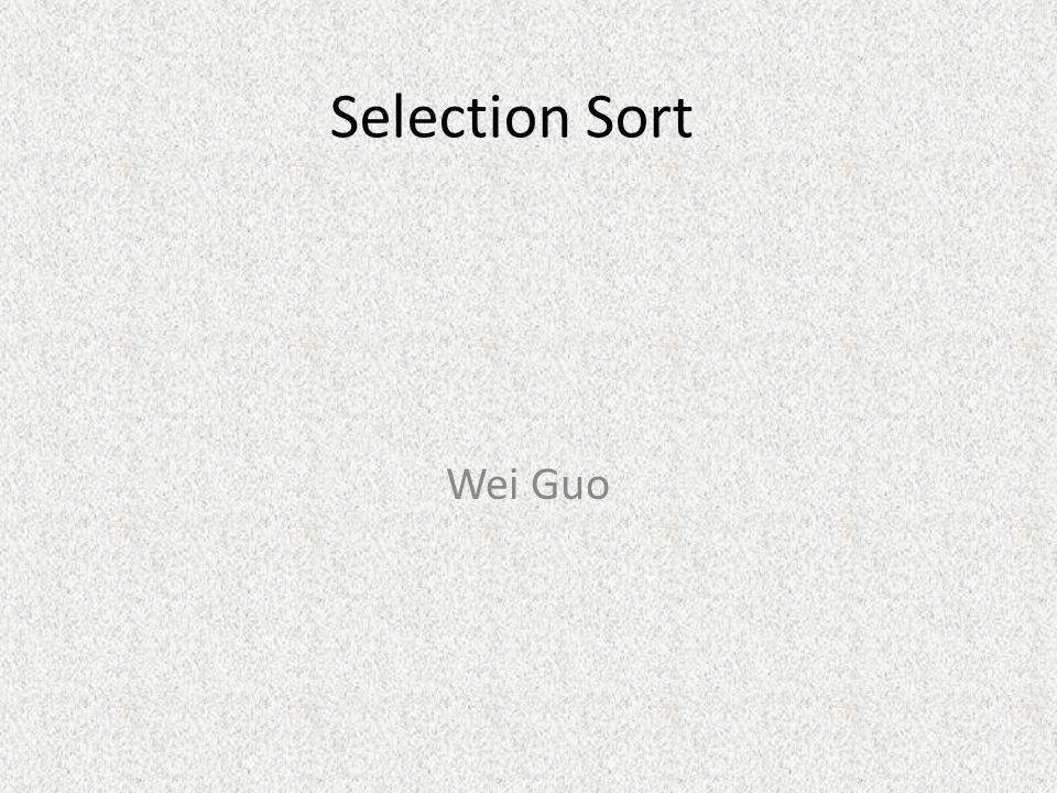 Selection Sort Wei Guo