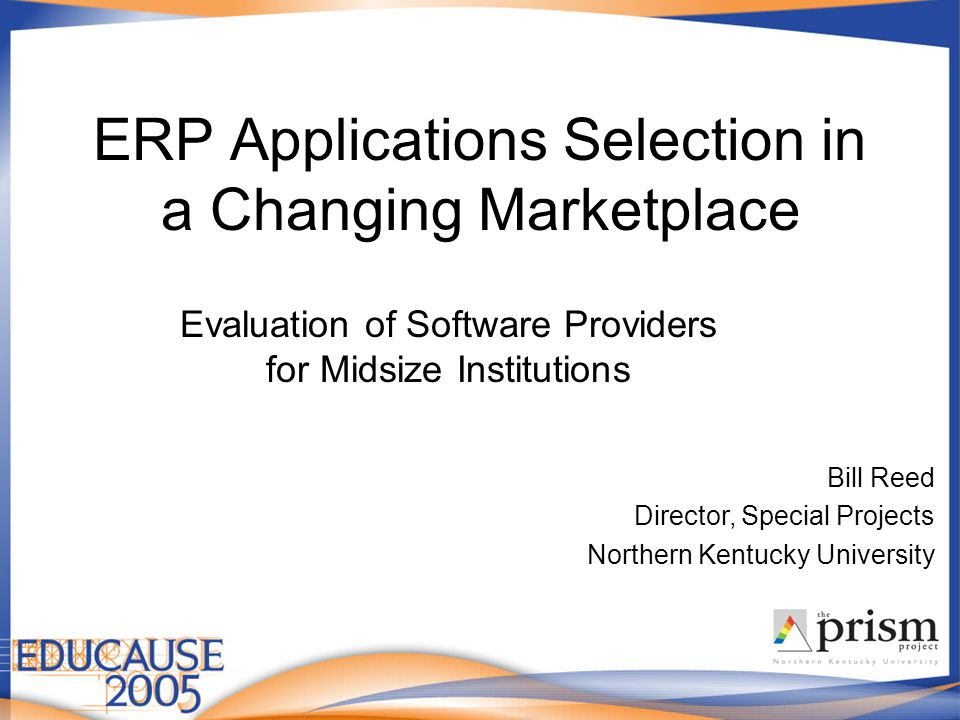 ERP Applications Selection in a Changing Marketplace Evaluation of Software Providers for Midsize Institutions Bill Reed Director, Special Projects Northern Kentucky University