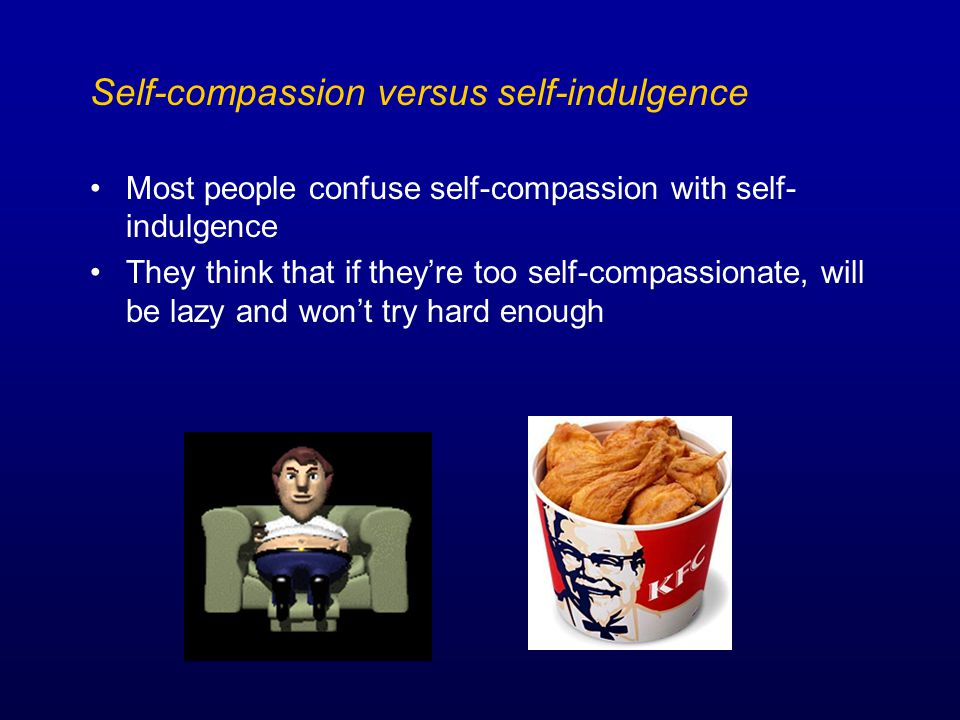 Self-compassion versus self-indulgence Most people confuse self-compassion with self- indulgence They think that if they're too self-compassionate, will be lazy and won't try hard enough