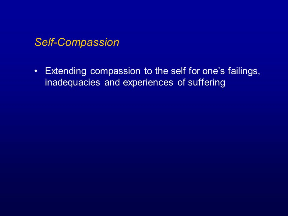 Self-Compassion Extending compassion to the self for one's failings, inadequacies and experiences of suffering