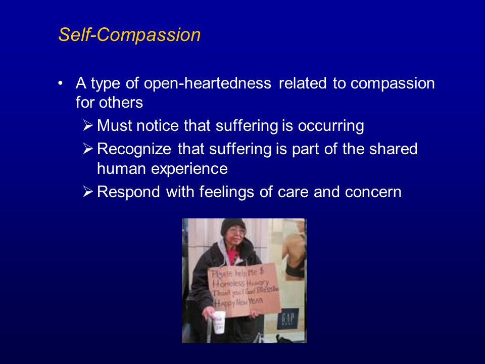 Self-Compassion A type of open-heartedness related to compassion for others  Must notice that suffering is occurring  Recognize that suffering is part of the shared human experience  Respond with feelings of care and concern