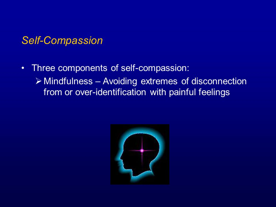 Self-Compassion Three components of self-compassion:  Mindfulness – Avoiding extremes of disconnection from or over-identification with painful feelings