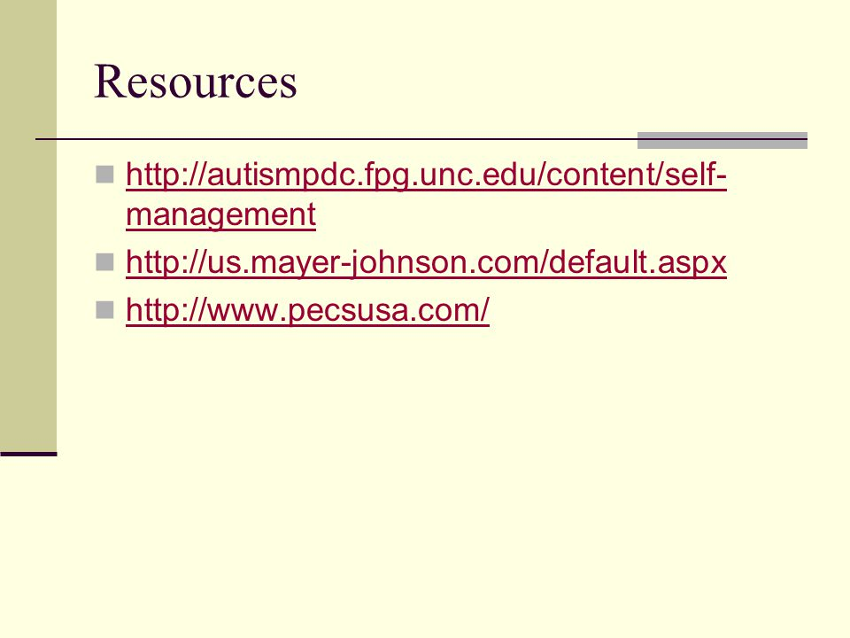 Resources http://autismpdc.fpg.unc.edu/content/self- management http://autismpdc.fpg.unc.edu/content/self- management http://us.mayer-johnson.com/default.aspx http://www.pecsusa.com/