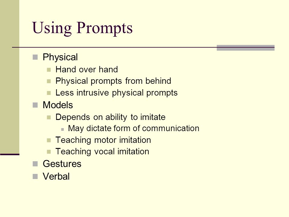 Using Prompts Physical Hand over hand Physical prompts from behind Less intrusive physical prompts Models Depends on ability to imitate May dictate form of communication Teaching motor imitation Teaching vocal imitation Gestures Verbal