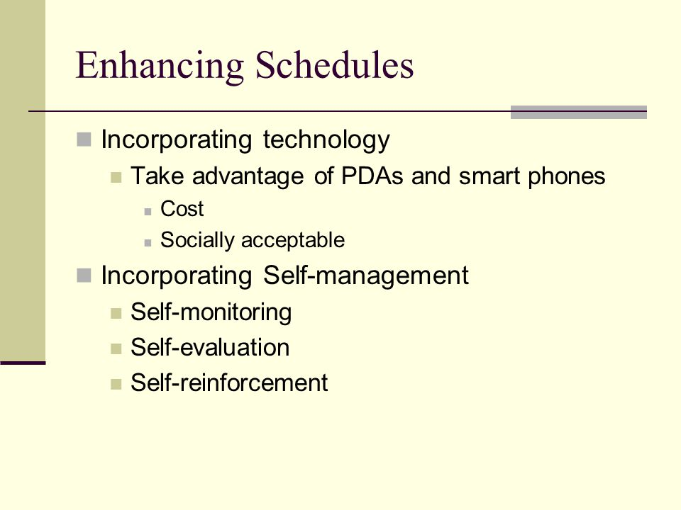 Enhancing Schedules Incorporating technology Take advantage of PDAs and smart phones Cost Socially acceptable Incorporating Self-management Self-monitoring Self-evaluation Self-reinforcement