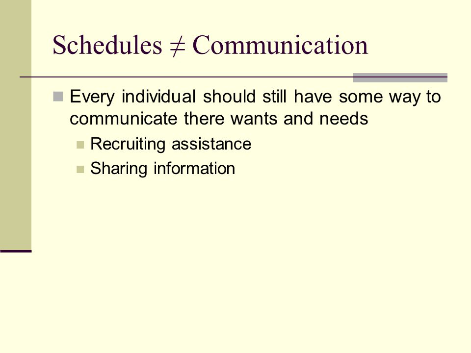 Schedules ≠ Communication Every individual should still have some way to communicate there wants and needs Recruiting assistance Sharing information
