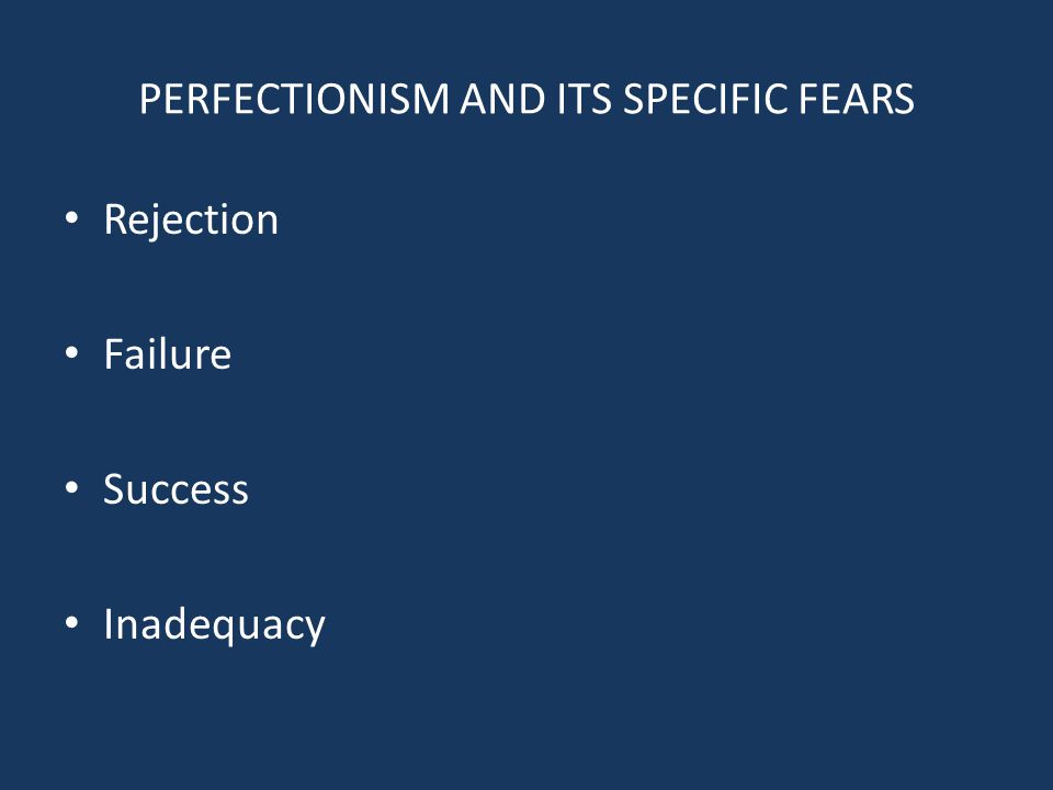 PERFECTIONISM AND ITS SPECIFIC FEARS Rejection Failure Success Inadequacy