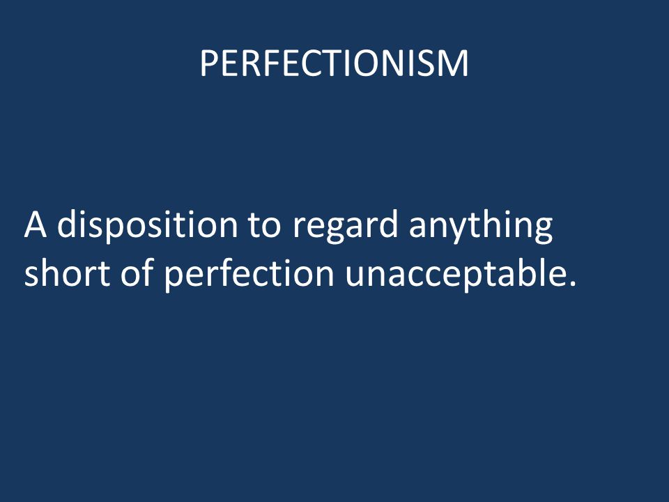 PERFECTIONISM A disposition to regard anything short of perfection unacceptable.