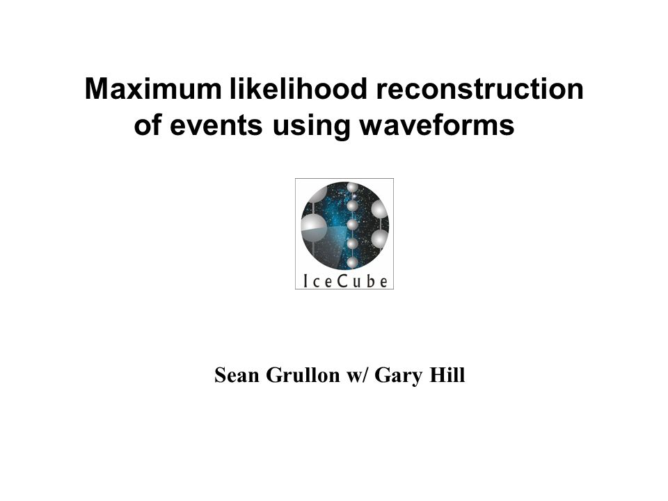 Sean Grullon w/ Gary Hill Maximum likelihood reconstruction of events using waveforms