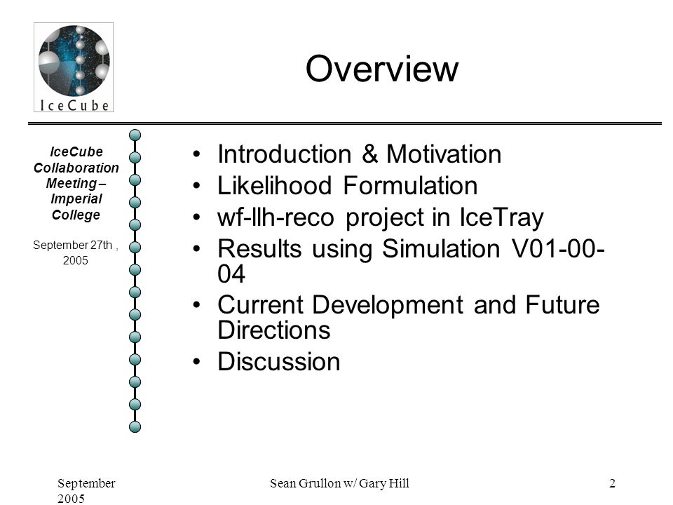 IceCube Collaboration Meeting – Imperial College September 27th, 2005 September 2005 Sean Grullon w/ Gary Hill2 Overview Introduction & Motivation Likelihood Formulation wf-llh-reco project in IceTray Results using Simulation V01-00- 04 Current Development and Future Directions Discussion