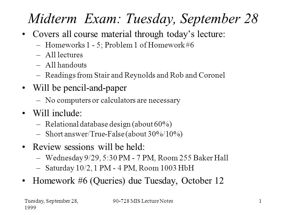 Tuesday, September 28, 1999 90-728 MIS Lecture Notes1 Midterm Exam: Tuesday, September 28 Covers all course material through today's lecture: –Homeworks 1 - 5; Problem 1 of Homework #6 –All lectures –All handouts –Readings from Stair and Reynolds and Rob and Coronel Will be pencil-and-paper –No computers or calculators are necessary Will include: –Relational database design (about 60%) –Short answer/True-False (about 30%/10%) Review sessions will be held: –Wednesday 9/29, 5:30 PM - 7 PM, Room 255 Baker Hall –Saturday 10/2, 1 PM - 4 PM, Room 1003 HbH Homework #6 (Queries) due Tuesday, October 12