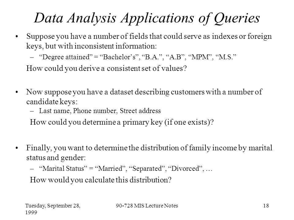 Tuesday, September 28, 1999 90-728 MIS Lecture Notes18 Data Analysis Applications of Queries Suppose you have a number of fields that could serve as indexes or foreign keys, but with inconsistent information: – Degree attained = Bachelor's , B.A. , A.B , MPM , M.S. How could you derive a consistent set of values.