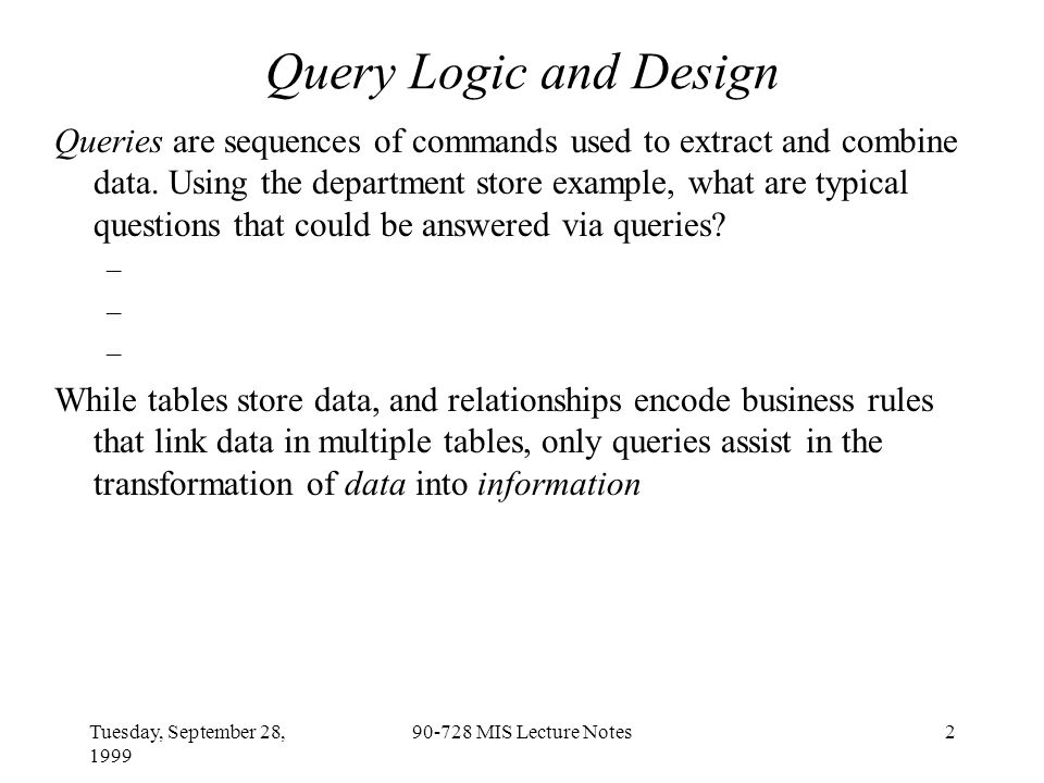 Tuesday, September 28, 1999 90-728 MIS Lecture Notes2 Query Logic and Design Queries are sequences of commands used to extract and combine data.