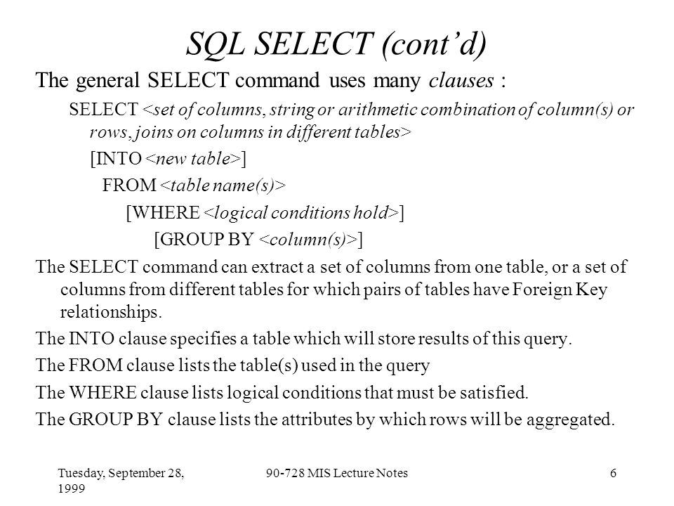Tuesday, September 28, 1999 90-728 MIS Lecture Notes6 SQL SELECT (cont'd) The general SELECT command uses many clauses : SELECT [INTO ] FROM [WHERE ] [GROUP BY ] The SELECT command can extract a set of columns from one table, or a set of columns from different tables for which pairs of tables have Foreign Key relationships.
