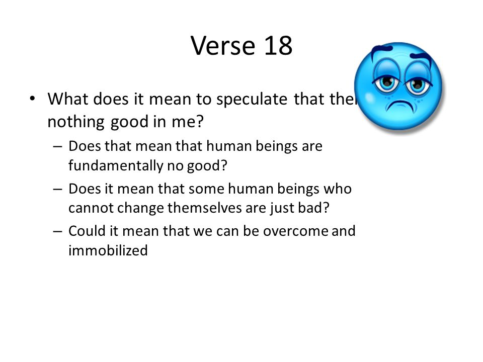Verse 18 What does it mean to speculate that there is nothing good in me.