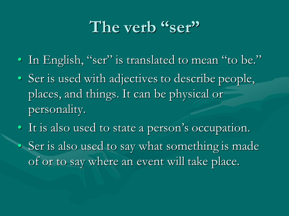 The verb ser In English, ser is translated to mean to be. In English, ser is translated to mean to be. Ser is used with adjectives to describe people, places, and things.