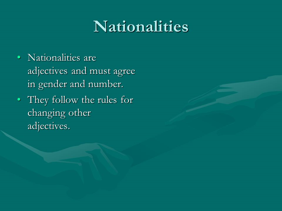 Nationalities Nationalities are adjectives and must agree in gender and number.Nationalities are adjectives and must agree in gender and number.
