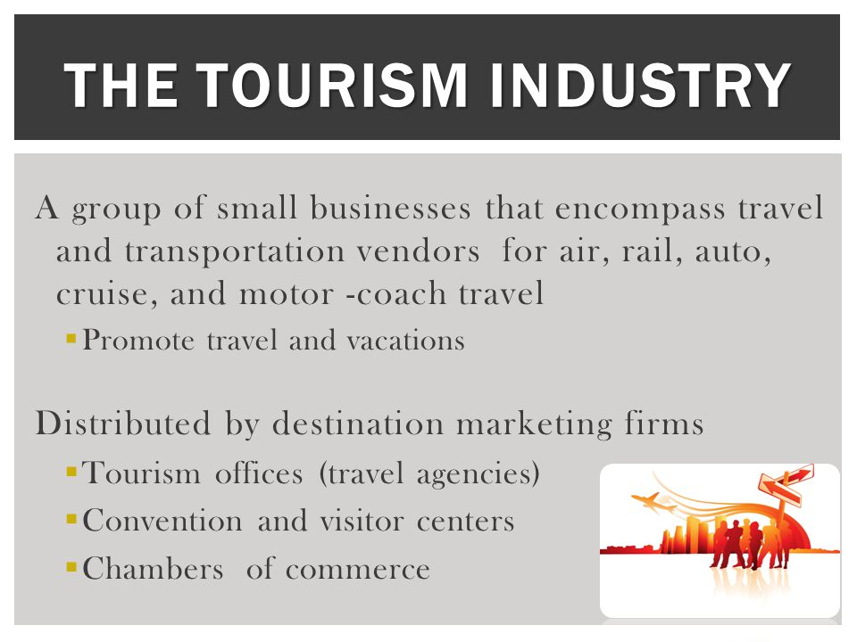 THE TOURISM INDUSTRY A group of small businesses that encompass travel and transportation vendors for air, rail, auto, cruise, and motor -coach travel  Promote travel and vacations Distributed by destination marketing firms  Tourism offices (travel agencies)  Convention and visitor centers  Chambers of commerce