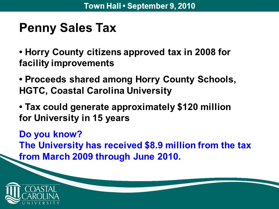 Town Hall September 9, 2010 Penny Sales Tax Horry County citizens approved tax in 2008 for facility improvements Proceeds shared among Horry County Schools, HGTC, Coastal Carolina University Tax could generate approximately $120 million for University in 15 years Do you know.