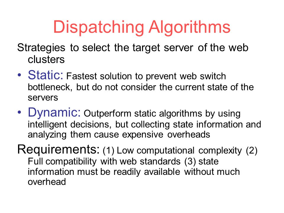 Dispatching Algorithms Strategies to select the target server of the web clusters Static: Fastest solution to prevent web switch bottleneck, but do not consider the current state of the servers Dynamic: Outperform static algorithms by using intelligent decisions, but collecting state information and analyzing them cause expensive overheads Requirements: (1) Low computational complexity (2) Full compatibility with web standards (3) state information must be readily available without much overhead