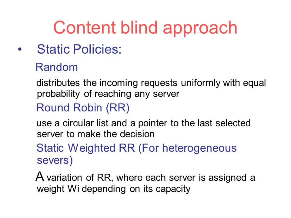 Content blind approach Static Policies: Random distributes the incoming requests uniformly with equal probability of reaching any server Round Robin (RR) use a circular list and a pointer to the last selected server to make the decision Static Weighted RR (For heterogeneous severs) A variation of RR, where each server is assigned a weight Wi depending on its capacity