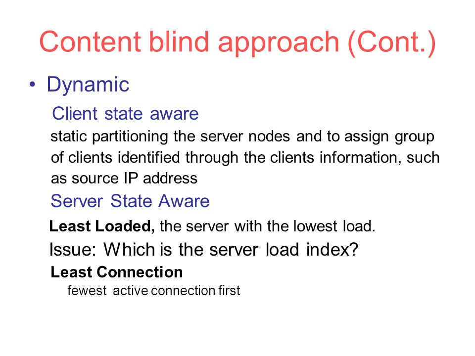 Content blind approach (Cont.) Dynamic Client state aware static partitioning the server nodes and to assign group of clients identified through the clients information, such as source IP address Server State Aware Least Loaded, the server with the lowest load.