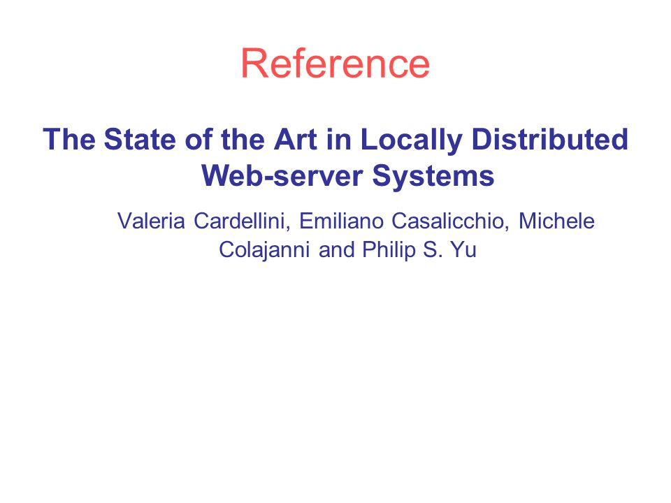 Reference The State of the Art in Locally Distributed Web-server Systems Valeria Cardellini, Emiliano Casalicchio, Michele Colajanni and Philip S.