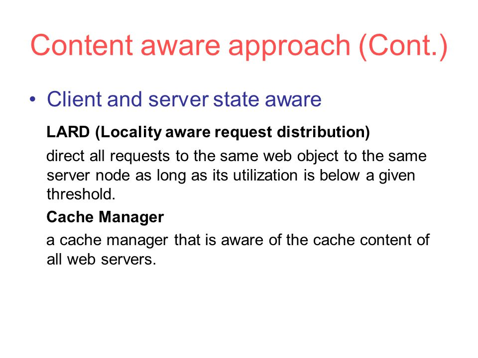 Content aware approach (Cont.) Client and server state aware LARD (Locality aware request distribution) direct all requests to the same web object to the same server node as long as its utilization is below a given threshold.