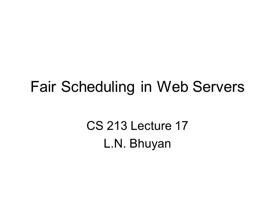Fair Scheduling in Web Servers CS 213 Lecture 17 L.N. Bhuyan