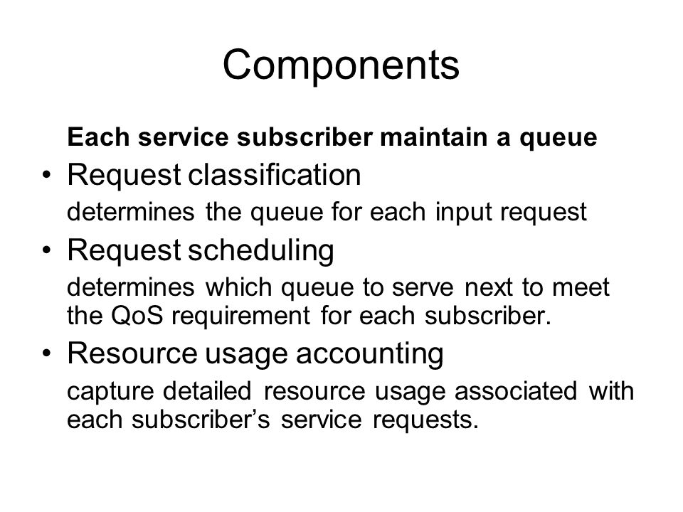 Components Each service subscriber maintain a queue Request classification determines the queue for each input request Request scheduling determines which queue to serve next to meet the QoS requirement for each subscriber.