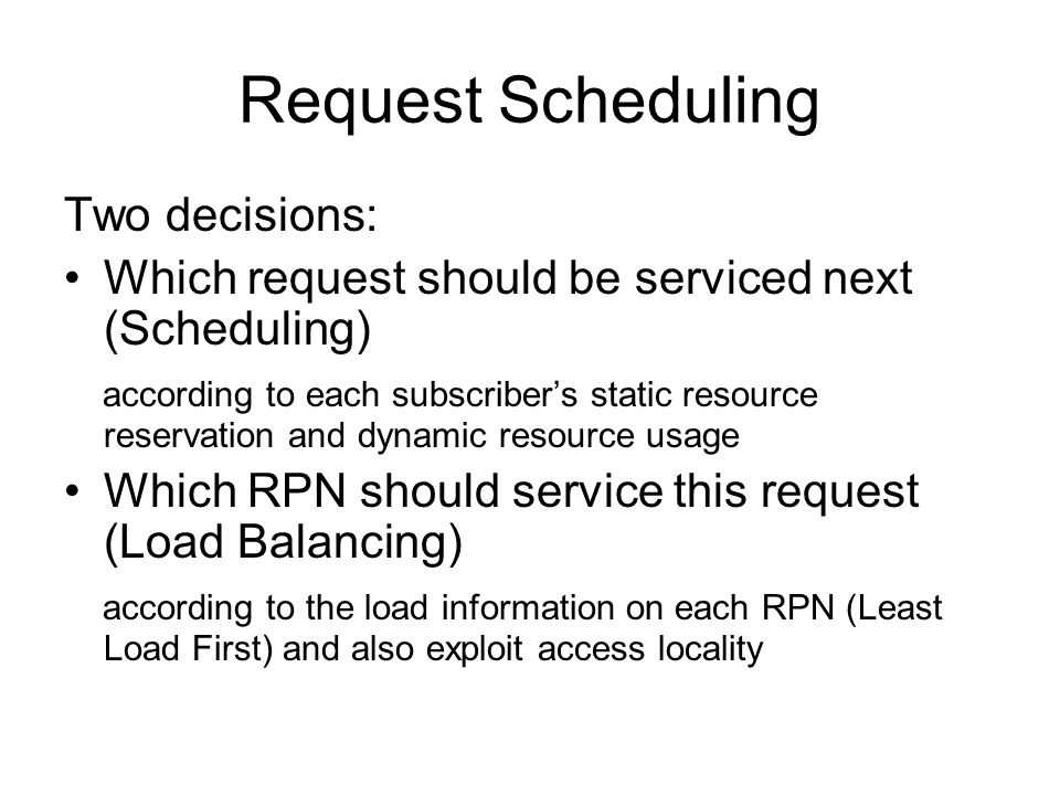 Request Scheduling Two decisions: Which request should be serviced next (Scheduling) according to each subscriber's static resource reservation and dynamic resource usage Which RPN should service this request (Load Balancing) according to the load information on each RPN (Least Load First) and also exploit access locality