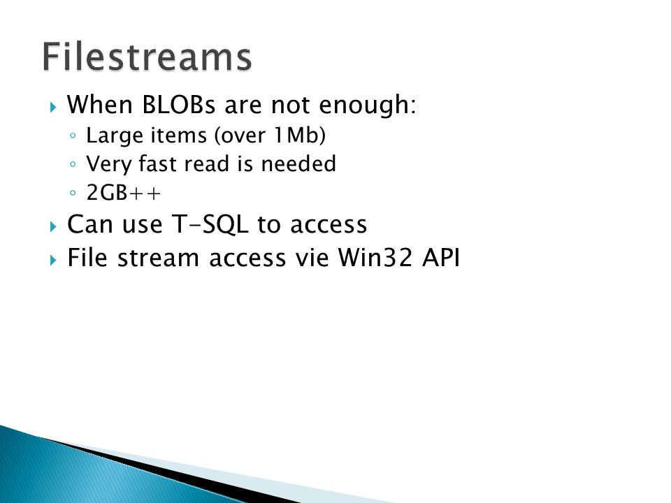  When BLOBs are not enough: ◦ Large items (over 1Mb) ◦ Very fast read is needed ◦ 2GB++  Can use T-SQL to access  File stream access vie Win32 API
