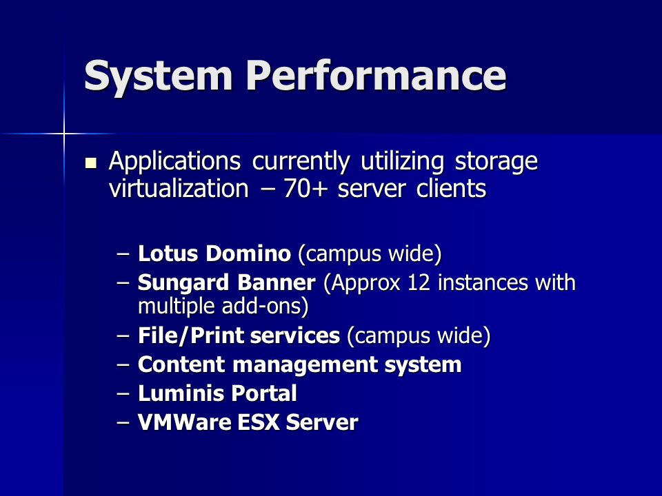 System Performance Applications currently utilizing storage virtualization – 70+ server clients Applications currently utilizing storage virtualization – 70+ server clients –Lotus Domino (campus wide) –Sungard Banner (Approx 12 instances with multiple add-ons) –File/Print services (campus wide) –Content management system –Luminis Portal –VMWare ESX Server
