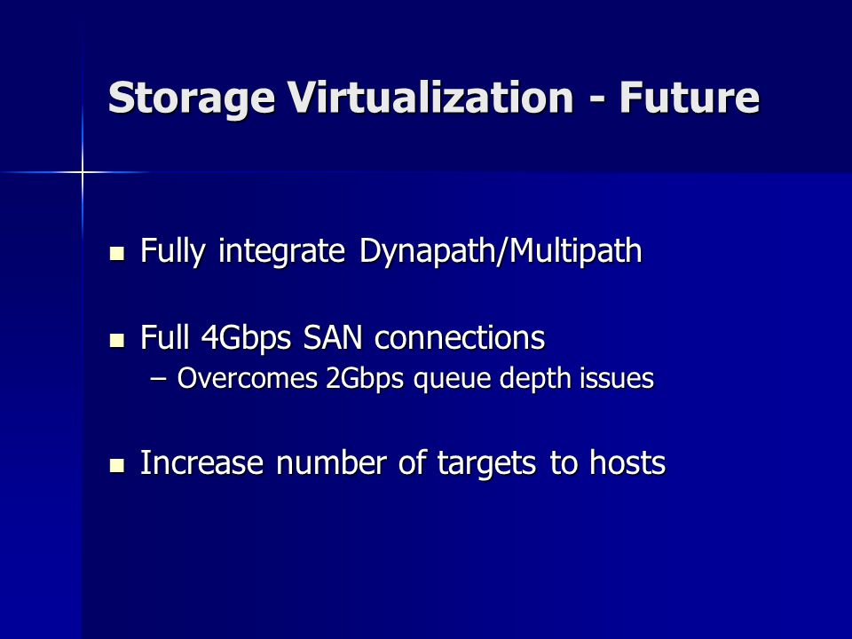Storage Virtualization - Future Fully integrate Dynapath/Multipath Fully integrate Dynapath/Multipath Full 4Gbps SAN connections Full 4Gbps SAN connections –Overcomes 2Gbps queue depth issues Increase number of targets to hosts Increase number of targets to hosts