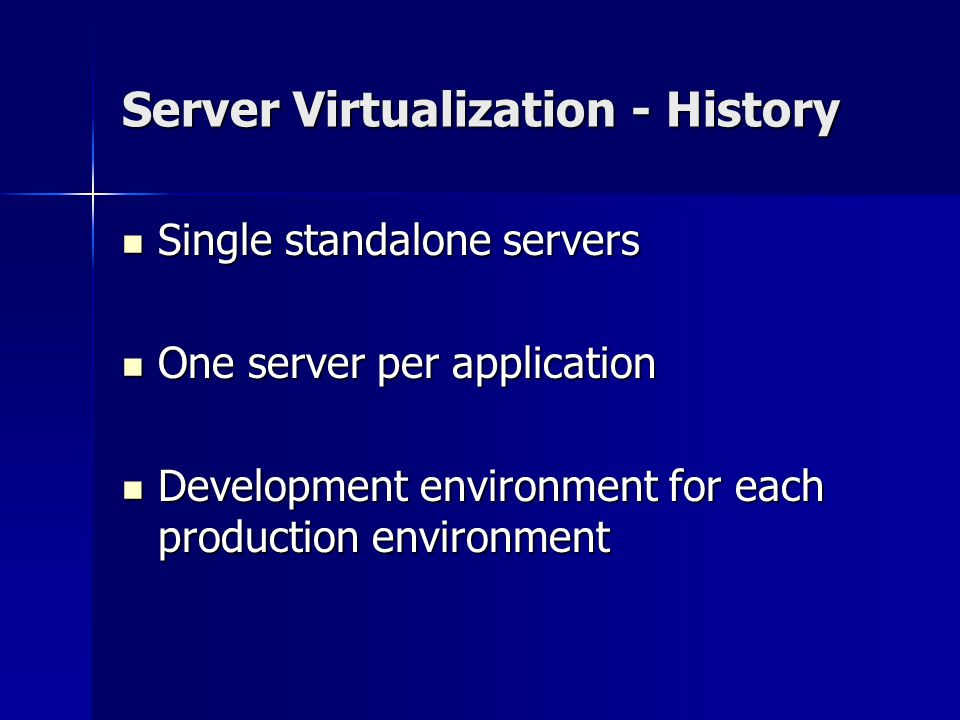Server Virtualization - History Single standalone servers Single standalone servers One server per application One server per application Development environment for each production environment Development environment for each production environment