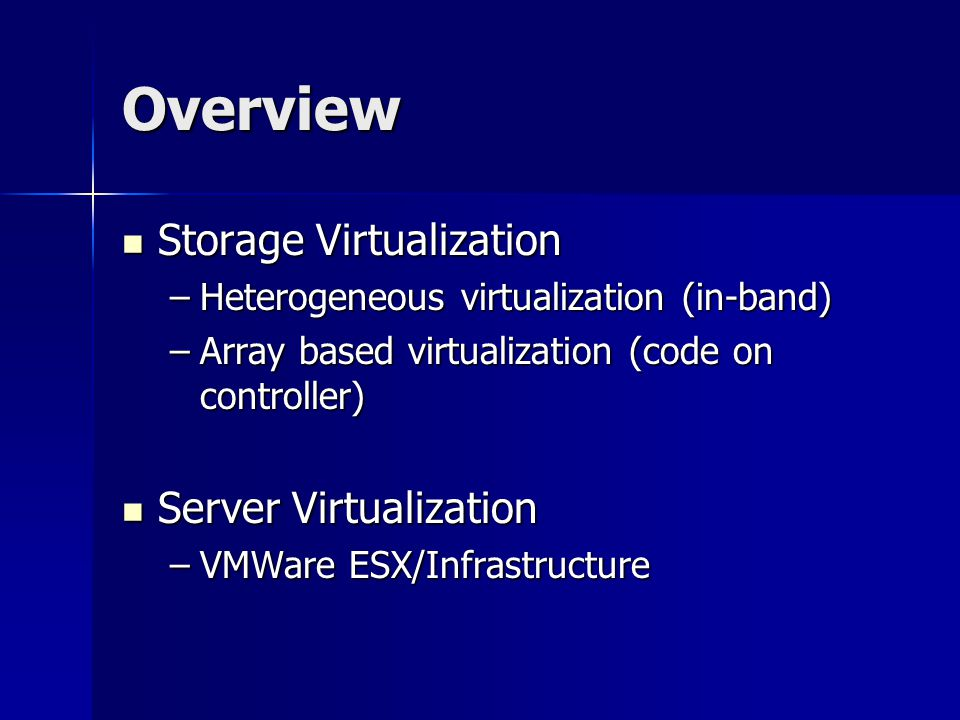 Overview Storage Virtualization Storage Virtualization –Heterogeneous virtualization (in-band) –Array based virtualization (code on controller) Server Virtualization Server Virtualization –VMWare ESX/Infrastructure