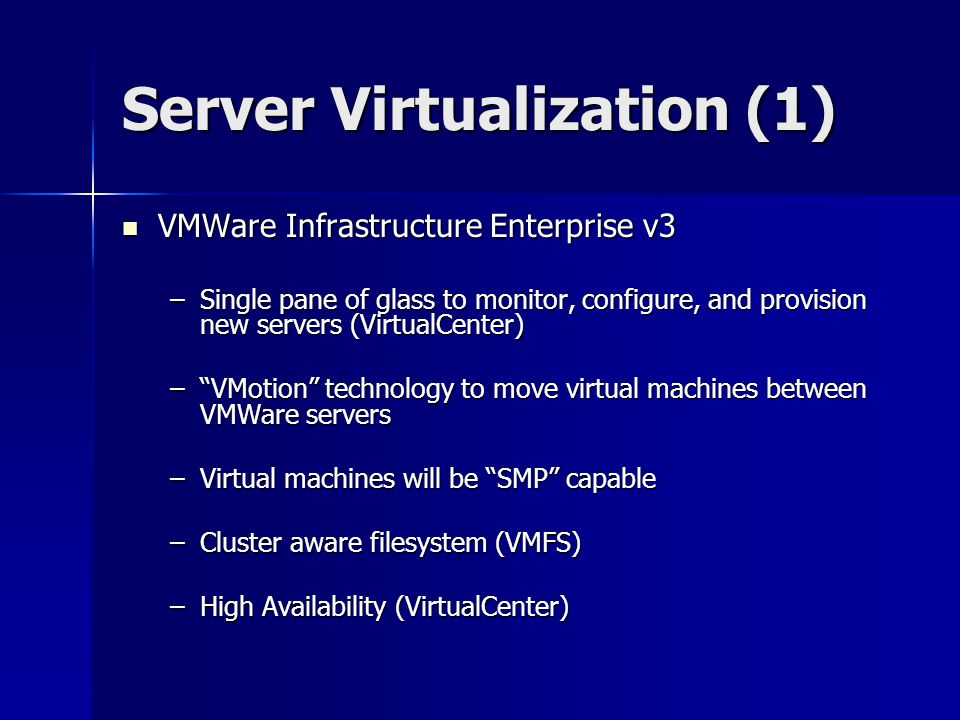Server Virtualization (1) VMWare Infrastructure Enterprise v3 VMWare Infrastructure Enterprise v3 –Single pane of glass to monitor, configure, and provision new servers (VirtualCenter) – VMotion technology to move virtual machines between VMWare servers –Virtual machines will be SMP capable –Cluster aware filesystem (VMFS) –High Availability (VirtualCenter)
