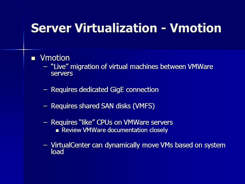 Server Virtualization - Vmotion Vmotion Vmotion – Live migration of virtual machines between VMWare servers –Requires dedicated GigE connection –Requires shared SAN disks (VMFS) –Requires like CPUs on VMWare servers Review VMWare documentation closely Review VMWare documentation closely –VirtualCenter can dynamically move VMs based on system load