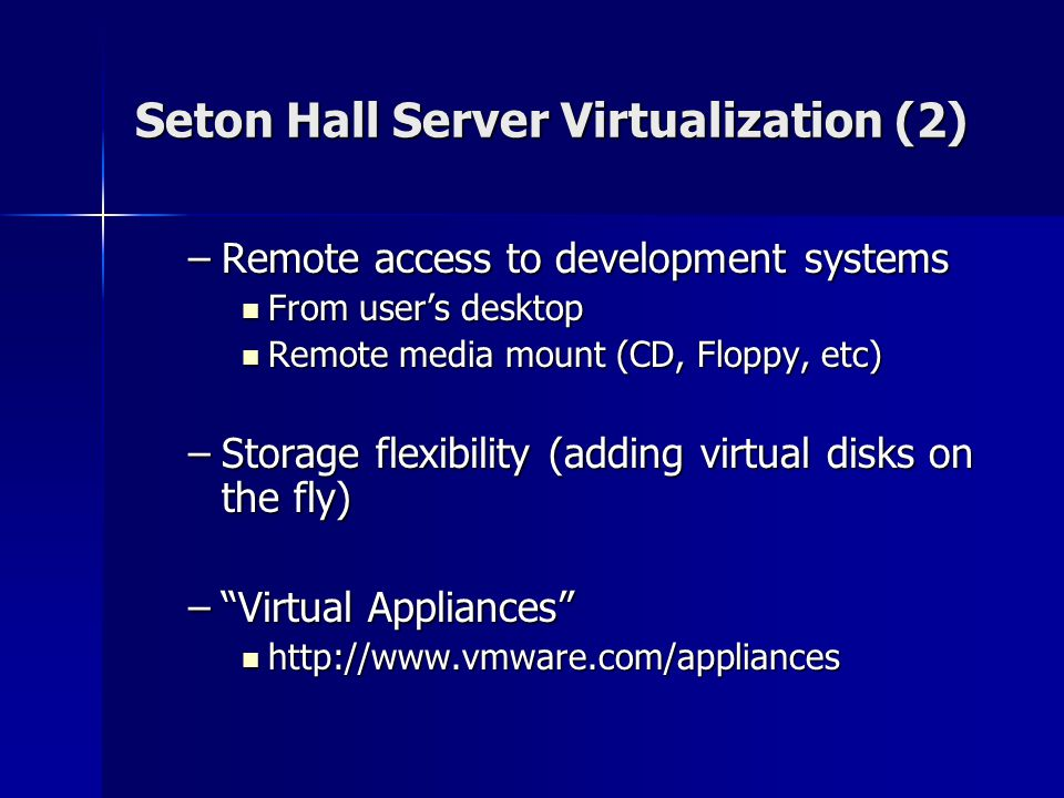 Seton Hall Server Virtualization (2) –Remote access to development systems From user's desktop From user's desktop Remote media mount (CD, Floppy, etc) Remote media mount (CD, Floppy, etc) –Storage flexibility (adding virtual disks on the fly) – Virtual Appliances http://www.vmware.com/appliances http://www.vmware.com/appliances