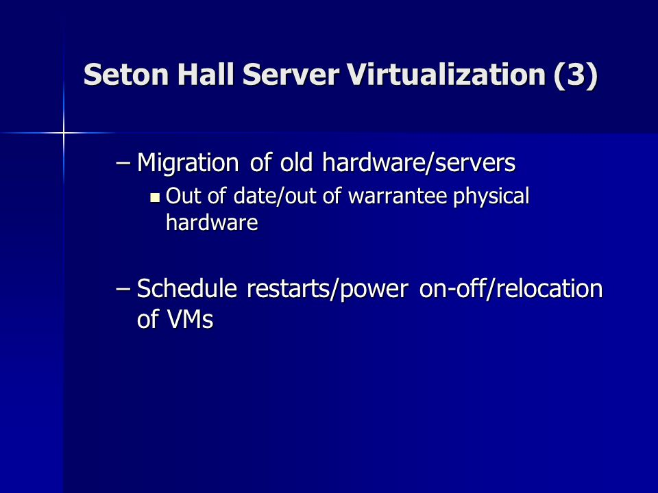 Seton Hall Server Virtualization (3) –Migration of old hardware/servers Out of date/out of warrantee physical hardware Out of date/out of warrantee physical hardware –Schedule restarts/power on-off/relocation of VMs