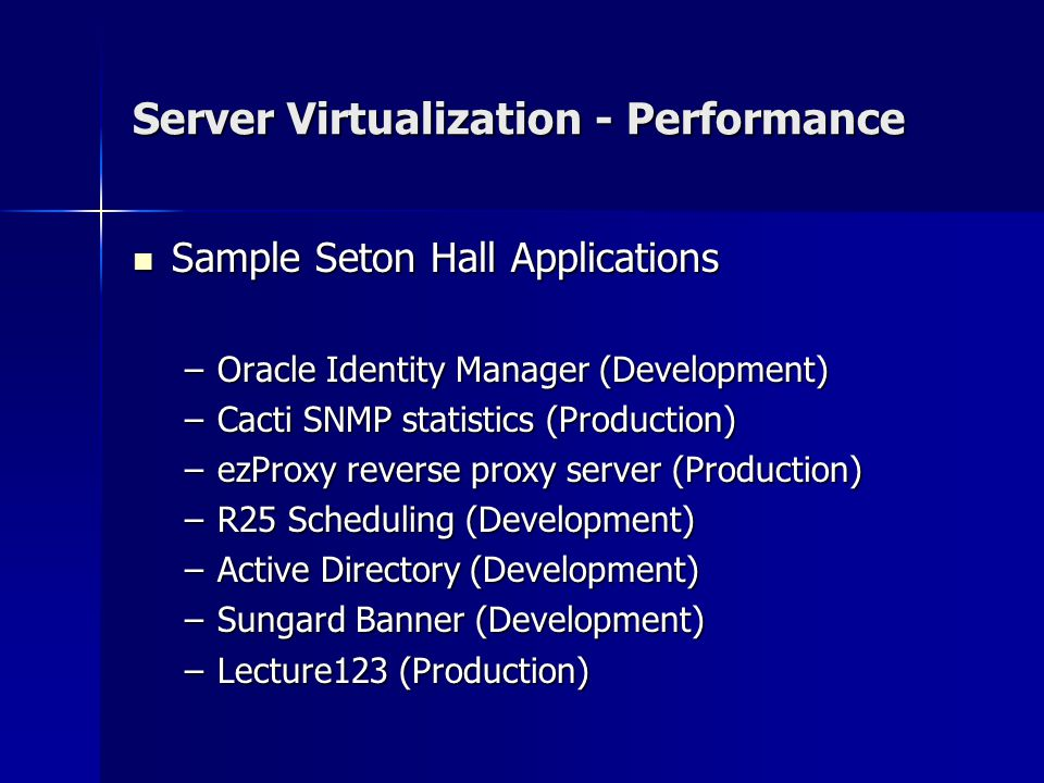 Server Virtualization - Performance Sample Seton Hall Applications Sample Seton Hall Applications –Oracle Identity Manager (Development) –Cacti SNMP statistics (Production) –ezProxy reverse proxy server (Production) –R25 Scheduling (Development) –Active Directory (Development) –Sungard Banner (Development) –Lecture123 (Production)