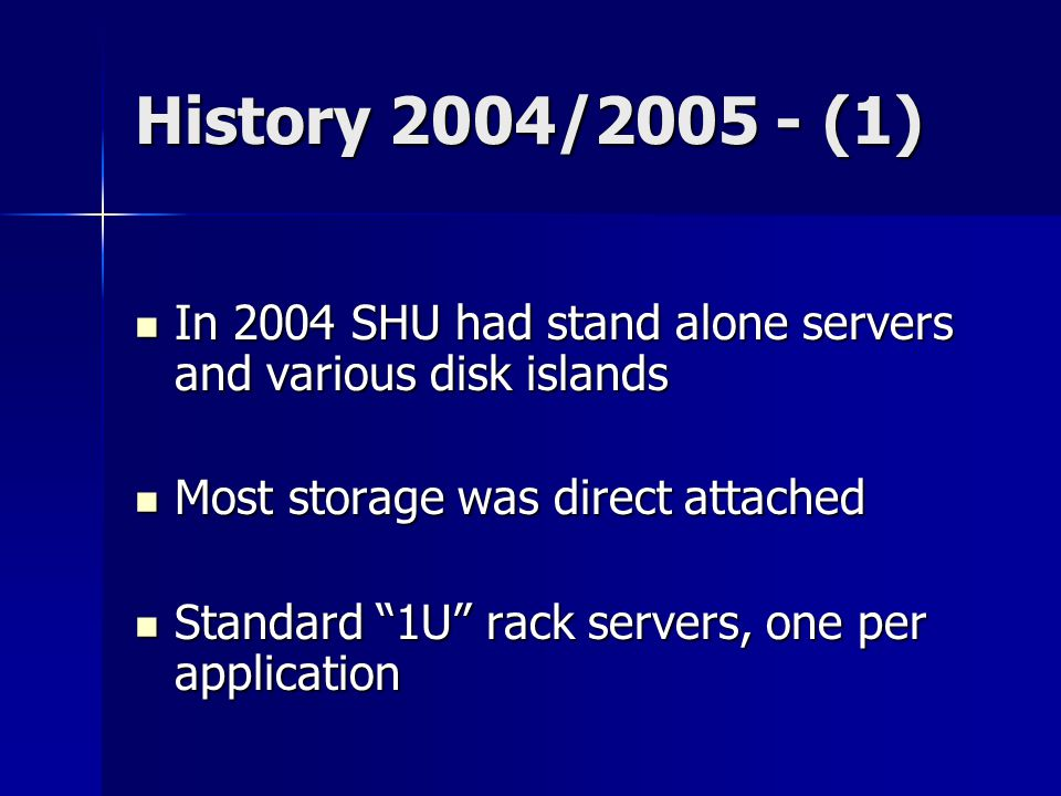 History 2004/2005 - (1) In 2004 SHU had stand alone servers and various disk islands In 2004 SHU had stand alone servers and various disk islands Most storage was direct attached Most storage was direct attached Standard 1U rack servers, one per application Standard 1U rack servers, one per application