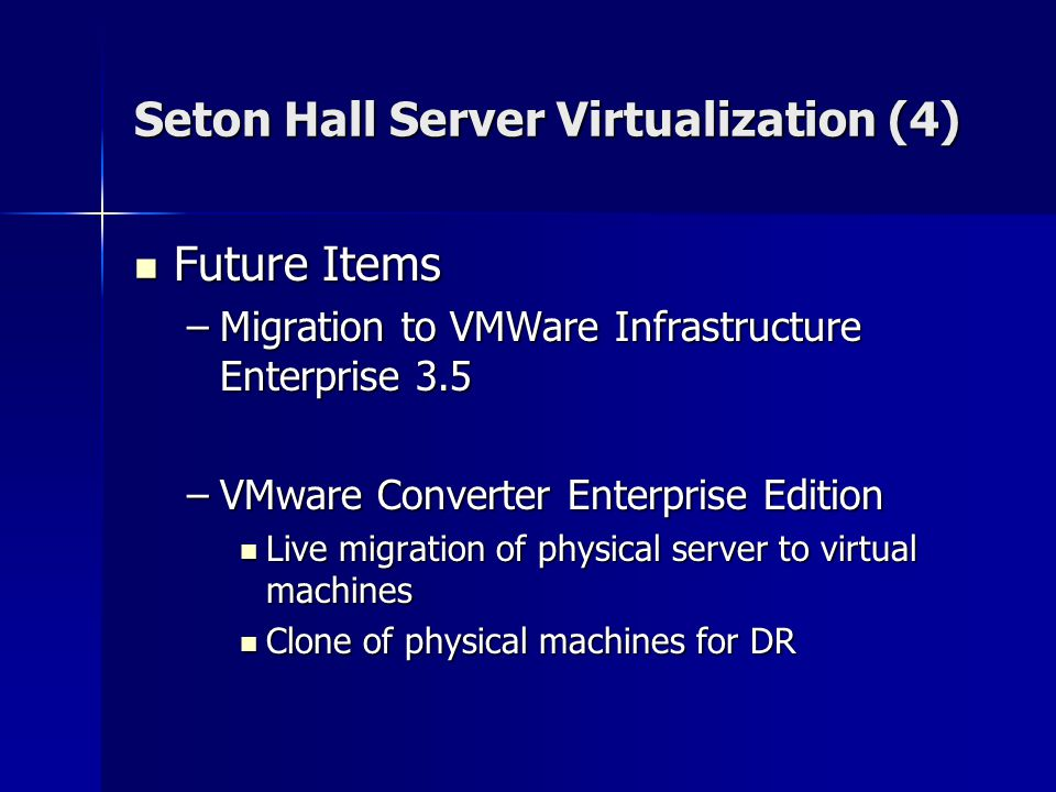 Seton Hall Server Virtualization (4) Future Items Future Items –Migration to VMWare Infrastructure Enterprise 3.5 –VMware Converter Enterprise Edition Live migration of physical server to virtual machines Live migration of physical server to virtual machines Clone of physical machines for DR Clone of physical machines for DR