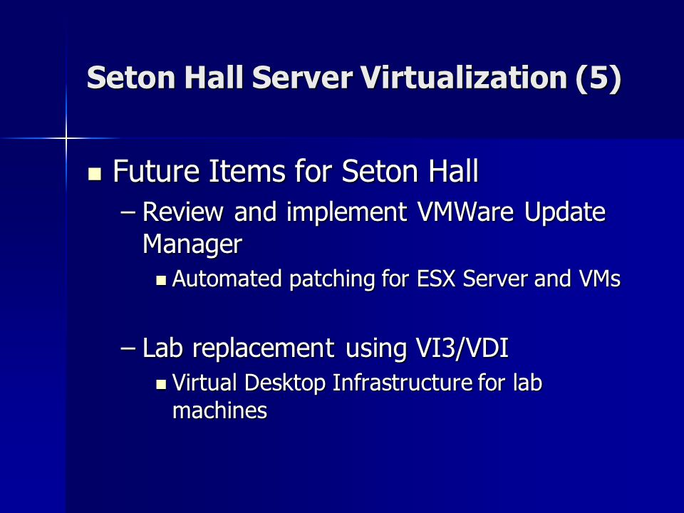 Seton Hall Server Virtualization (5) Future Items for Seton Hall Future Items for Seton Hall –Review and implement VMWare Update Manager Automated patching for ESX Server and VMs Automated patching for ESX Server and VMs –Lab replacement using VI3/VDI Virtual Desktop Infrastructure for lab machines Virtual Desktop Infrastructure for lab machines