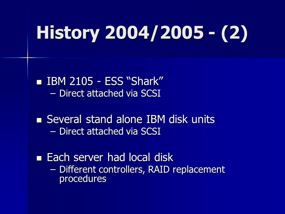 History 2004/2005 - (2) IBM 2105 - ESS Shark IBM 2105 - ESS Shark –Direct attached via SCSI Several stand alone IBM disk units Several stand alone IBM disk units –Direct attached via SCSI Each server had local disk Each server had local disk –Different controllers, RAID replacement procedures