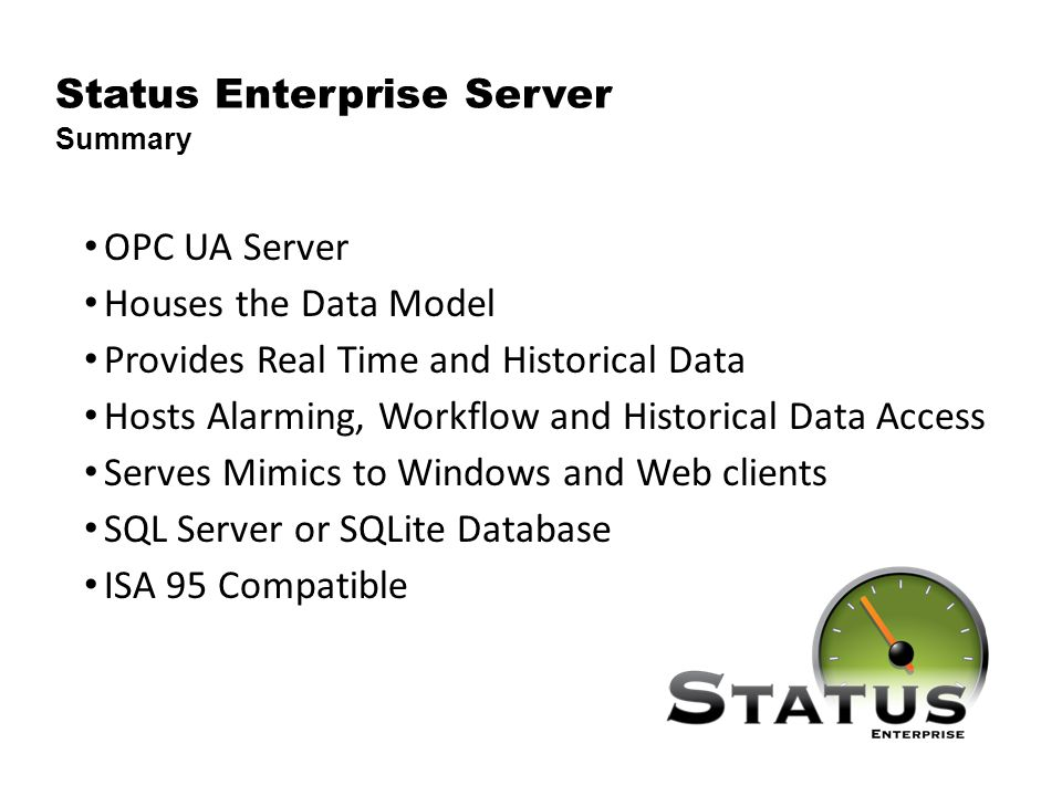 OPC UA Server Houses the Data Model Provides Real Time and Historical Data Hosts Alarming, Workflow and Historical Data Access Serves Mimics to Windows and Web clients SQL Server or SQLite Database ISA 95 Compatible Status Enterprise Server Summary