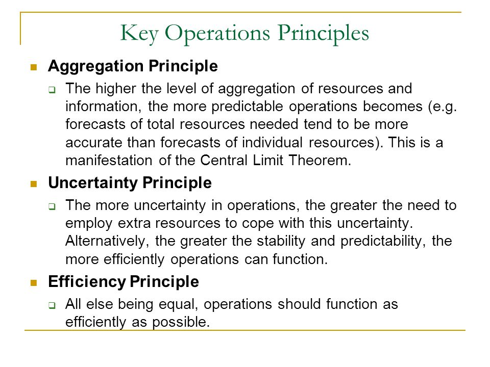 Key Operations Principles Aggregation Principle  The higher the level of aggregation of resources and information, the more predictable operations becomes (e.g.