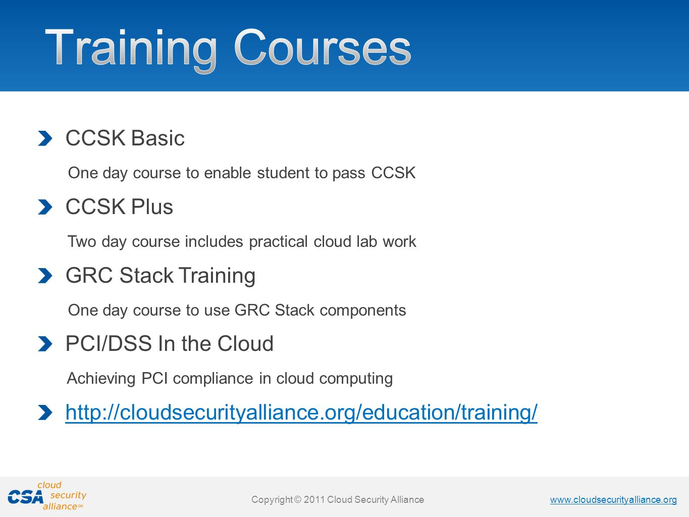 www.cloudsecurityalliance.org Copyright © 2011 Cloud Security Alliance www.cloudsecurityalliance.org Copyright © 2011 Cloud Security Alliance CCSK Basic One day course to enable student to pass CCSK CCSK Plus Two day course includes practical cloud lab work GRC Stack Training One day course to use GRC Stack components PCI/DSS In the Cloud Achieving PCI compliance in cloud computing http://cloudsecurityalliance.org/education/training/