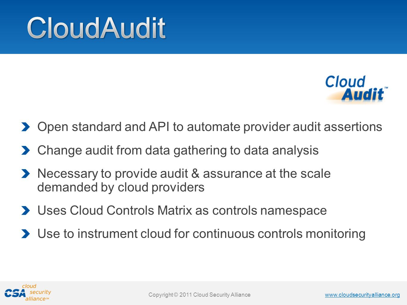 www.cloudsecurityalliance.org Copyright © 2011 Cloud Security Alliance www.cloudsecurityalliance.org Copyright © 2011 Cloud Security Alliance Open standard and API to automate provider audit assertions Change audit from data gathering to data analysis Necessary to provide audit & assurance at the scale demanded by cloud providers Uses Cloud Controls Matrix as controls namespace Use to instrument cloud for continuous controls monitoring