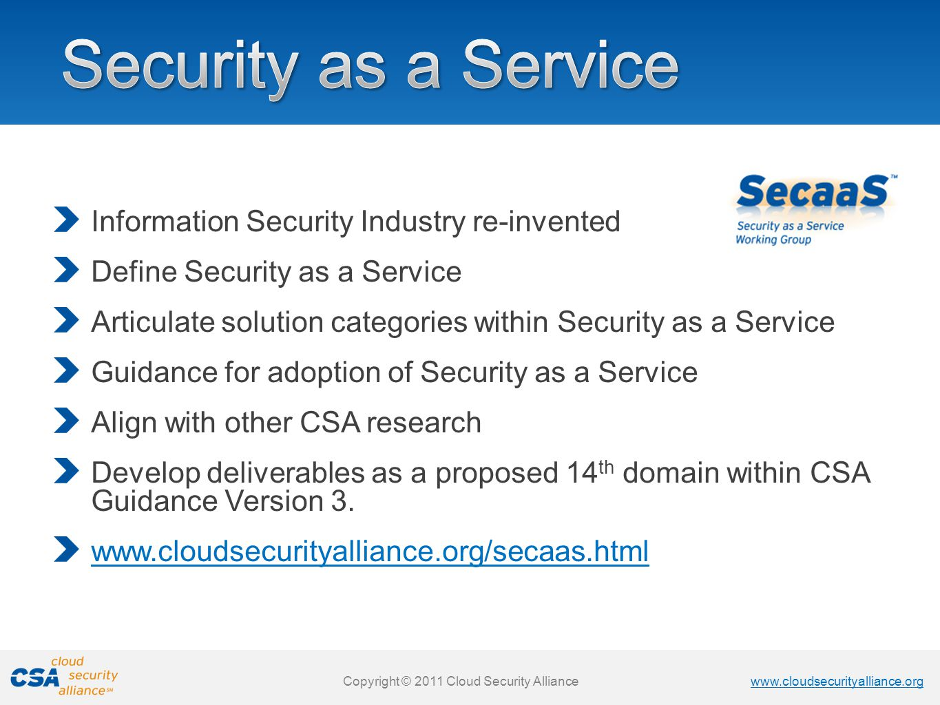www.cloudsecurityalliance.org Copyright © 2011 Cloud Security Alliance www.cloudsecurityalliance.org Copyright © 2011 Cloud Security Alliance Information Security Industry re-invented Define Security as a Service Articulate solution categories within Security as a Service Guidance for adoption of Security as a Service Align with other CSA research Develop deliverables as a proposed 14 th domain within CSA Guidance Version 3.